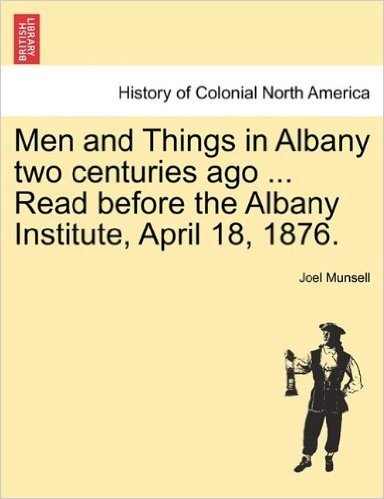 Men and Things in Albany Two Centuries Ago ... Read Before the Albany Institute, April 18, 1876.