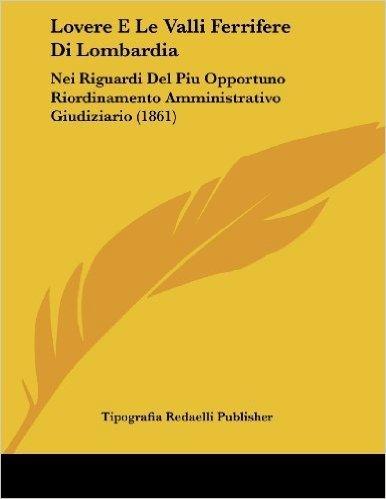Lovere E Le Valli Ferrifere Di Lombardia: Nei Riguardi del Piu Opportuno Riordinamento Amministrativo Giudiziario (1861)