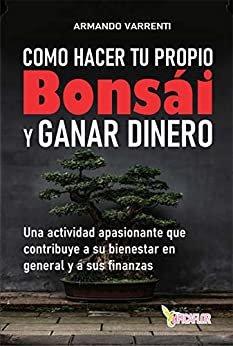COMO HACER TU PROPIO BONSAI Y GANAR DINERO: Una actividad apasionante que contribuye  a su bienestar en general y también a sus finanzas