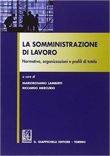 La somministrazione di lavoro. Normativa, organizzazioni e profili di tutela