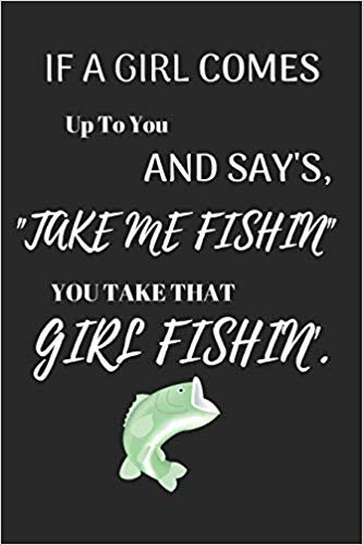 "If A Girl Comes Up To You And Say's ""Take Me Fishin"" You Take That Girl Fishin': Funny Fishing Writing 120 pages Notebook Journal -  Small Lined  (6"" x 9"" )"