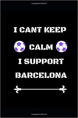 "I Cant Keep Calm I Support Barcelona: Funny Soccer Football  Book Men Boys Women Girls Writing 120 pages Notebook Journal -  Small Lined  (6"" x 9"" )"