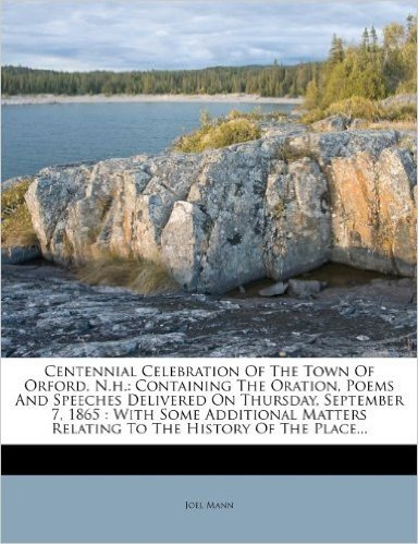 Centennial Celebration of the Town of Orford, N.H.: Containing the Oration, Poems and Speeches Delivered on Thursday, September 7, 1865: With Some ... Relating to the History of the Place...