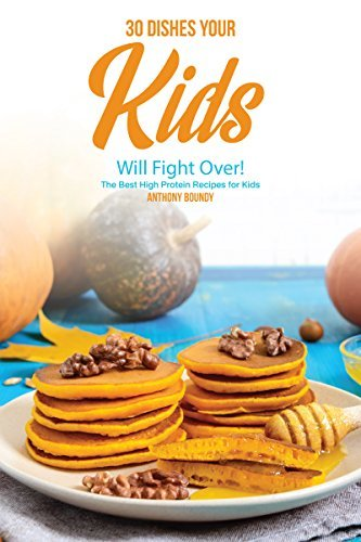 30 Dishes Your Kids Will Fight Over!: The Best High Protein Recipes for Kids (English Edition)