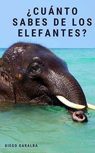 ¿Cuánto sabes de los elefantes?: Datos curiosos para jóvenes lectores con impactantes fotografías  (¿Cuánto sabes de..? nº 18)