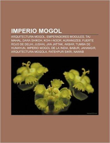 Imperio Mogol: Arquitectura Mogol, Emperadores Mogules, Taj Mahal, Dara Shikoh, Koh-I-Noor, Aurangzeb, Fuerte Rojo de Delhi, Jushal J