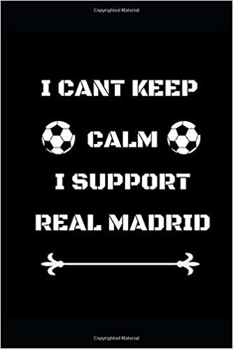 "I Cant Keep Calm I Support Real Madrid: Funny Soccer Football  Book Men Boys Women Girls Writing 120 pages Notebook Journal -  Small Lined  (6"" x 9"" )"