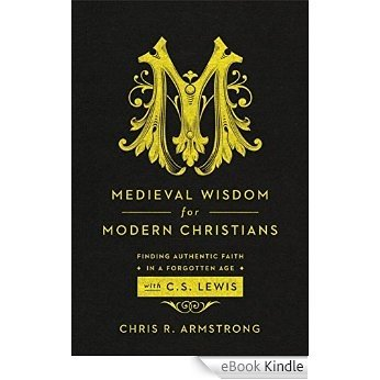 Medieval Wisdom for Modern Christians: Finding Authentic Faith in a Forgotten Age with C. S. Lewis [eBook Kindle]