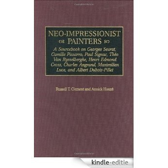 Neo-Impressionist Painters: A Sourcebook on Georges Seurat, Camille Pissarro, Paul Signac, Theo Van Rysselberghe, Henri Edmond Cross, Charles Angrand, ... Dubois-Pillet (Art Reference Collection) [Kindle-editie]