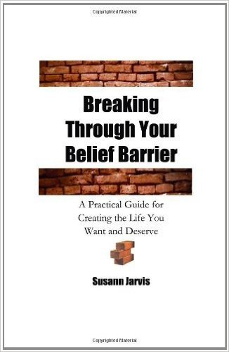 Breaking Through Your Belief Barrier: A Practical Guide for Creating the Life You Want and Deserve