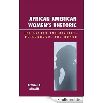 African American Women's Rhetoric: The Search for Dignity, Personhood, and Honor (Race, Rites, and Rhetoric: Colors, Cultures, and Communication) [Kindle-editie]