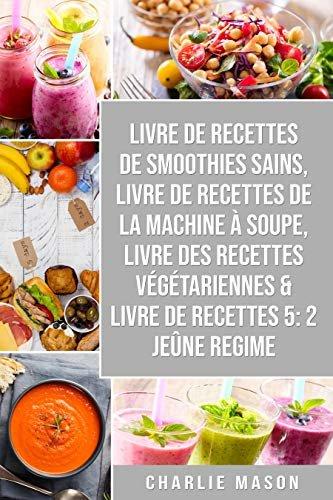 livre de recettes de smoothies sains, livre de recettes de la machine à soupe, Livre Des Recettes Végétariennes & Livre De Recettes 5: 2 Jeûne Regime (French Edition)