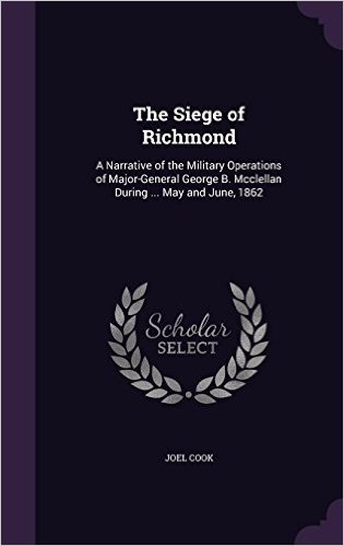 The Siege of Richmond: A Narrative of the Military Operations of Major-General George B. McClellan During ... May and June, 1862