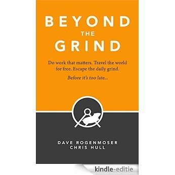 Beyond the Grind: How to Do Work That Matters, Travel the World For Free, and Escape the Daily Grind Before It's Too Late... (English Edition) [Kindle-editie]