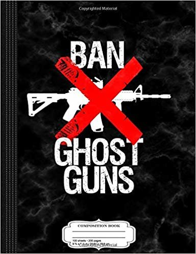 Ban Ghost Guns Composition Notebook: College Ruled 9¾ x 7½ 100 Sheets 200 Pages For Writing