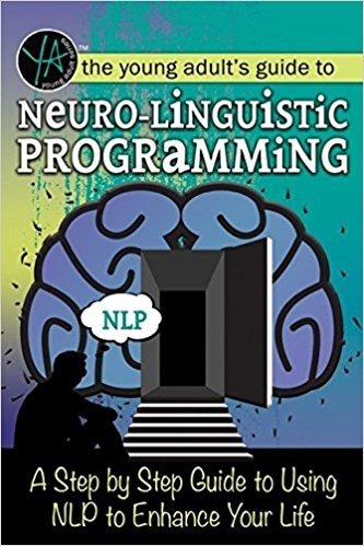 Neuro-Linguistic Programming: A Step by Step Guide to Using Nlp to Enhance Your Life