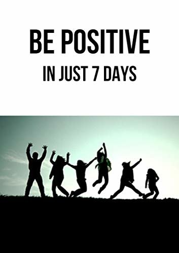 Be Positive: In Just 7 Days (English Edition)