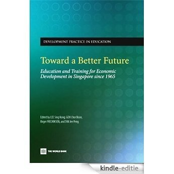 Toward a Better Future: Education and Training for Economic Development in Singapore Since 1965 [Kindle-editie]