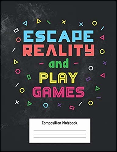Escape Reality And Play Games Composition Notebook: Video Gamer Notebook with College Ruled Line Paper | Medium Ruled Paper 100 pages