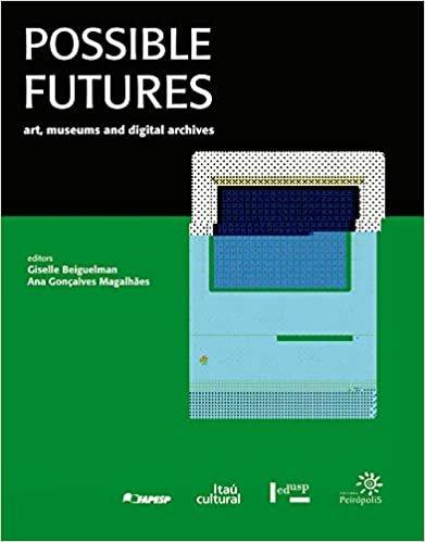 Possible Futures: Art, Museums and Digital Archives: Futuros Possíveis: Arte, Museus e Arquivos Digitais