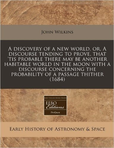 A   Discovery of a New World, Or, a Discourse Tending to Prove, That 'Tis Probable There May Be Another Habitable World in the Moon with a Discourse C