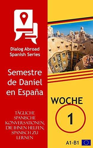 Tägliche spanische Konversationen, die Ihnen helfen, Spanisch zu lernen - Woche 1: Semestre de Daniel en España (German Edition)