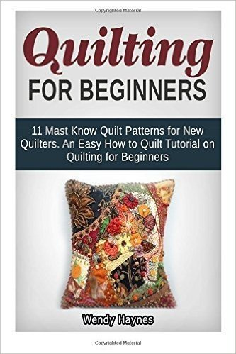 Quilting For Beginners: 11 Mast Know Quilt Patterns for New Quilters. An Easy How to Quilt Tutorial on Quilting for Beginners by Wendy Haynes (July 08,2015)