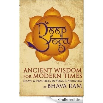 Deep Yoga: Ancient Wisdom for Modern Times: Ancient Wisdom for Modern Times: Essays and Practices in Yoga and Ayurveda [Kindle-editie]