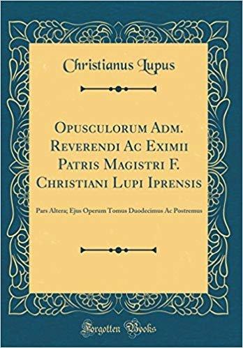 Opusculorum Adm. Reverendi Ac Eximii Patris Magistri F. Christiani Lupi Iprensis: Pars Altera; Ejus Operum Tomus Duodecimus Ac Postremus (Classic Reprint)