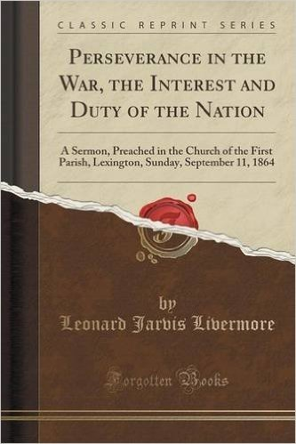 Perseverance in the War, the Interest and Duty of the Nation: A Sermon, Preached in the Church of the First Parish, Lexington, Sunday, September 11, 1864 (Classic Reprint)