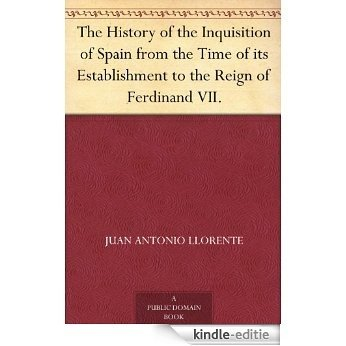 The History of the Inquisition of Spain from the Time of its Establishment to the Reign of Ferdinand VII. (English Edition) [Kindle-editie]