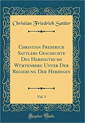 Christian Friderich Sattlers Geschichte Des Herzogthums Würtenberg Unter Der Regierung Der Herzogen, Vol. 5 (Classic Reprint)