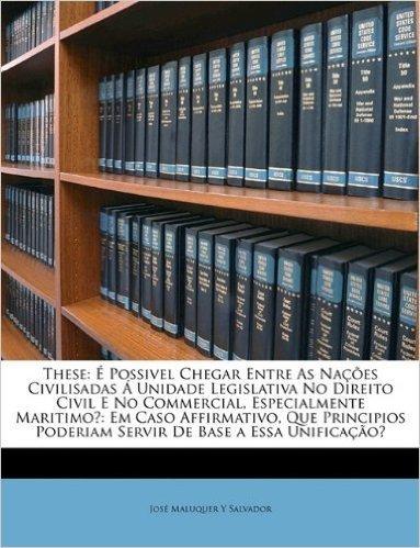 These: E Possivel Chegar Entre as Nacoes Civilisadas a Unidade Legislativa No Direito Civil E No Commercial, Especialmente Ma