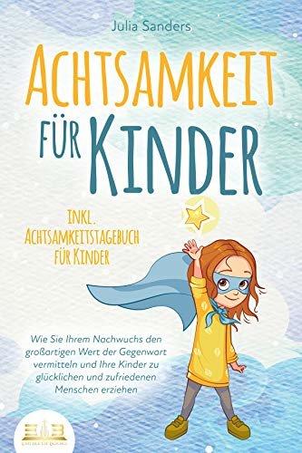 ACHTSAMKEIT FÜR KINDER: Wie Sie Ihrem Nachwuchs den großartigen Wert der Gegenwart vermitteln und Ihre Kinder zu glücklichen und zufriedenen Menschen erziehen ... für Kinder (German Edition)