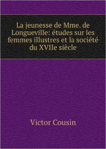 La jeunesse de Mme. de Longueville: études sur les femmes illustres et la société du XVIIe siÚcle