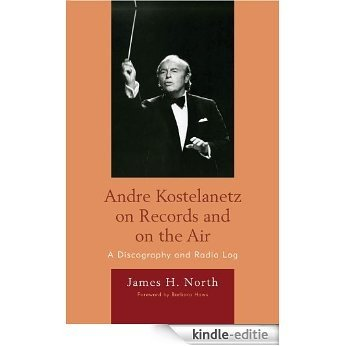 Andre Kostelanetz on Records and on the Air: A Discography and Radio Log [Kindle-editie]