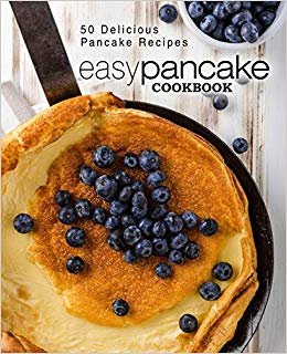 Easy Pancake Cookbook: 50 Delicious Pancake Recipes (2nd Edition)