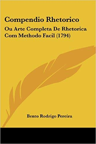 Compendio Rhetorico: Ou Arte Completa de Rhetorica Com Methodo Facil (1794)