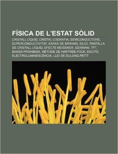 Fisica de L'Estat Solid: Cristall Liquid, Cristal.Lografia, Semiconductors, Superconductivitat, Xarxa de Bravais, Silici