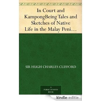In Court and Kampong Being Tales and Sketches of Native Life in the Malay Peninsula (English Edition) [Kindle-editie]