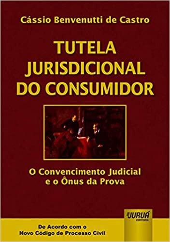 Tutela Jurisdicional do Consumidor: O Convencimento Judicial e o Ônus da Prova - De Acordo com Novo CPC