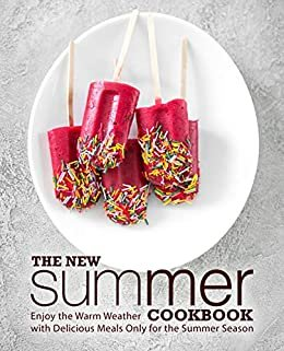 The New Summer Cookbook: Enjoy the Warm Weather with Delicious Meals Only for the Summer Season (2nd Edition) (English Edition)