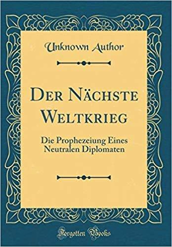 Der Nächste Weltkrieg: Die Prophezeiung Eines Neutralen Diplomaten (Classic Reprint)