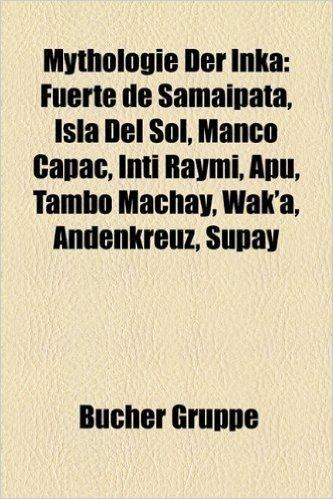 Mythologie Der Inka: Fuerte de Samaipata, Isla del Sol, Manco Capac, Inti Raymi, Apu, Tambo Machay, Wak'a, Andenkreuz, Supay