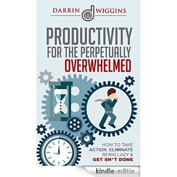 Productivity For The Perpetually Overwhelmed: How To Take Action, Eliminate Being Lazy & Get Sh*t Done (Productivity Hacks, Habits & Management) (How To ... Productivity Book 1) (English Edition) [Kindle-editie]