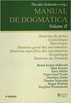 Manual de dogmática Vol. II: Doutrina da graça, eclesiologia, mariologia, doutrina dos sacramentos, escatologia e doutrina da Trindade