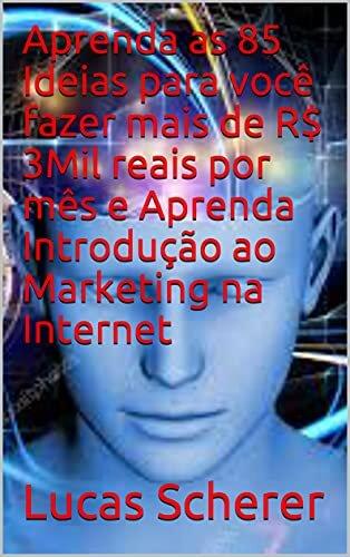 Aprenda as 85 Ideias para você fazer mais de R$ 3Mil reais por mês e Aprenda Introdução ao Marketing na Internet