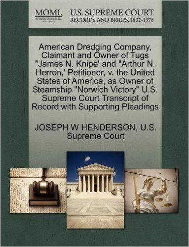 """American Dredging Company, Claimant and Owner of Tugs """"James N. Knipe' and """"Arthur N. Herron, ' Petitioner, V. the United States of America, as Owner ... of Record with Supporting Pleadings"""
