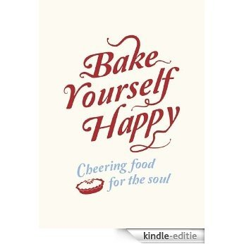 Bake Yourself Happy: Cheering Food For the Soul (English Edition) [Kindle-editie]