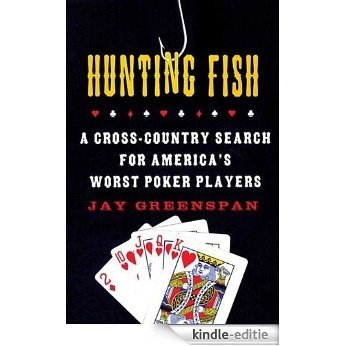 Hunting Fish: A Cross-Country Search for America's Worst Poker Players [Kindle-editie]